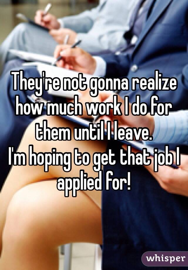 They're not gonna realize how much work I do for them until I leave.  I'm hoping to get that job I applied for!