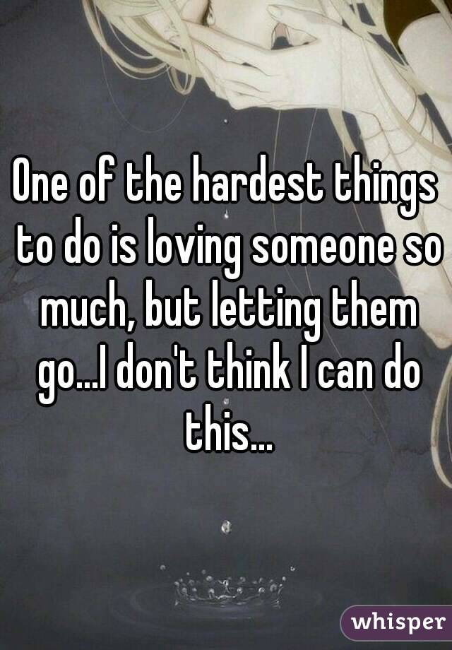 One of the hardest things to do is loving someone so much, but letting them go...I don't think I can do this...