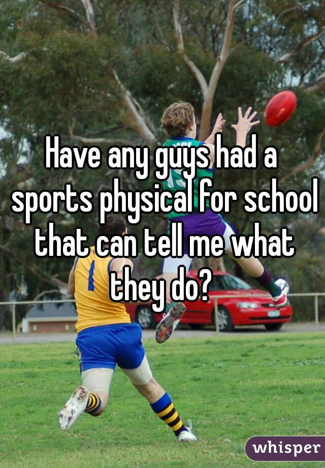 Have any guys had a sports physical for school that can tell me what they do?