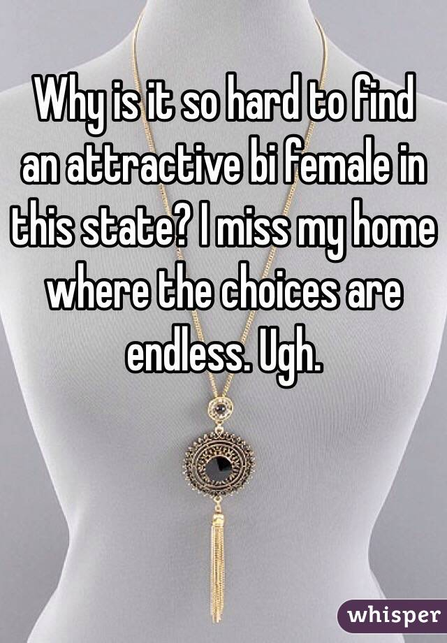 Why is it so hard to find an attractive bi female in this state? I miss my home where the choices are endless. Ugh.