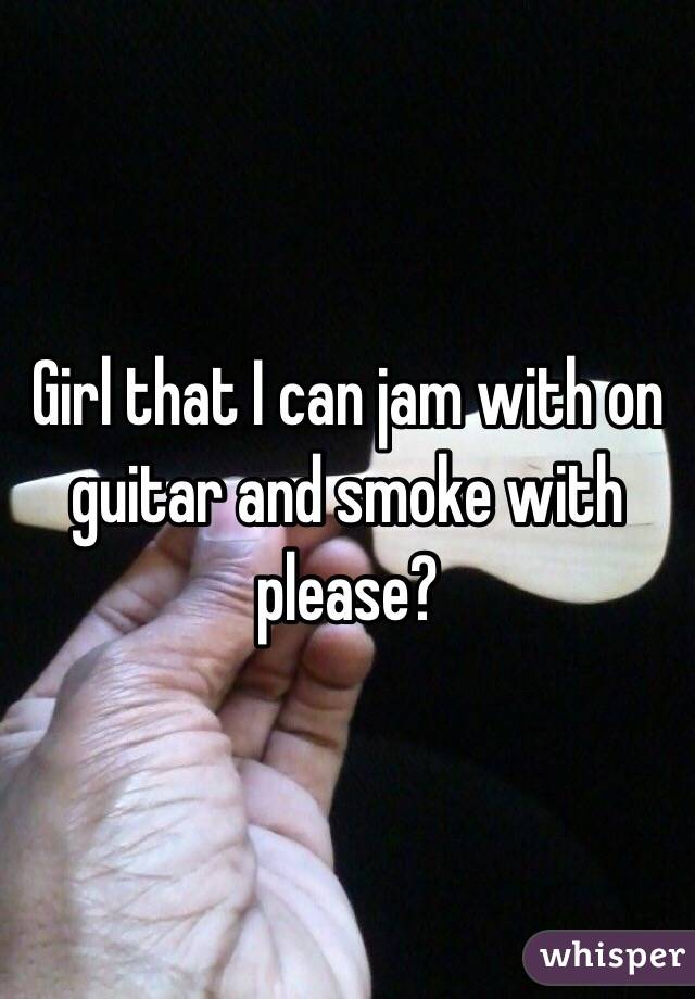 Girl that I can jam with on guitar and smoke with please?