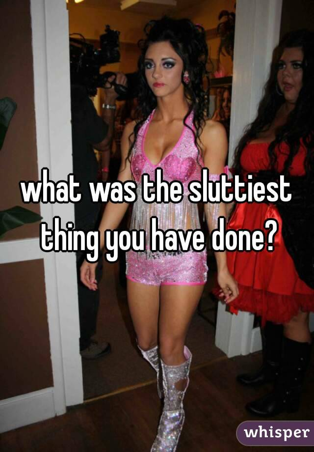 what was the sluttiest thing you have done?
