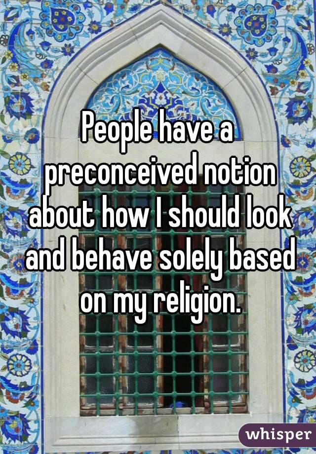 People have a preconceived notion about how I should look and behave solely based on my religion.