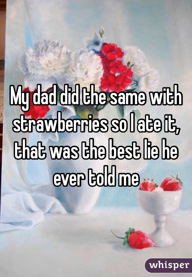My dad did the same with strawberries so I ate it, that was the best lie he ever told me