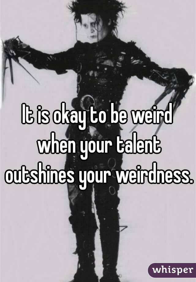 It is okay to be weird when your talent outshines your weirdness.