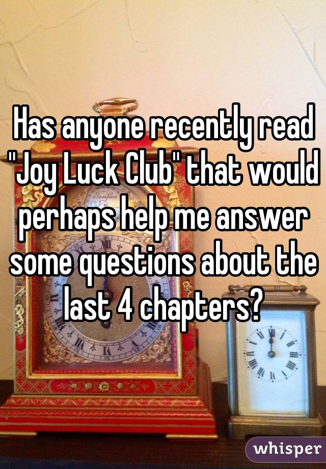 "Has anyone recently read ""Joy Luck Club"" that would perhaps help me answer some questions about the last 4 chapters?"