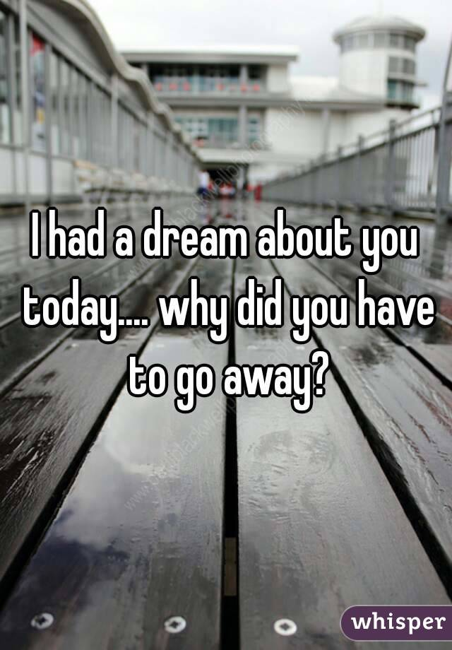 I had a dream about you today.... why did you have to go away?