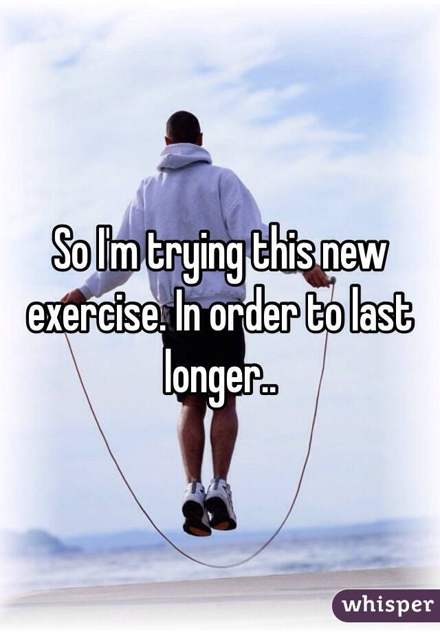 So I'm trying this new exercise. In order to last longer..