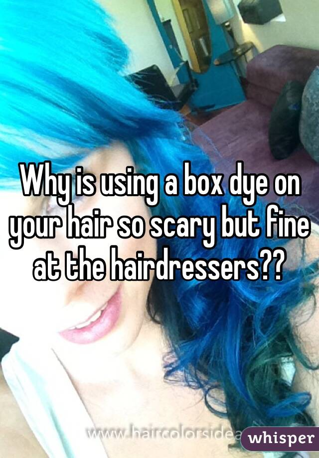 Why is using a box dye on your hair so scary but fine at the hairdressers??