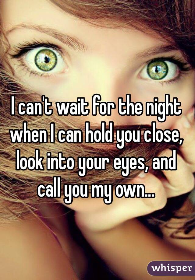 I can't wait for the night when I can hold you close, look into your eyes, and call you my own...