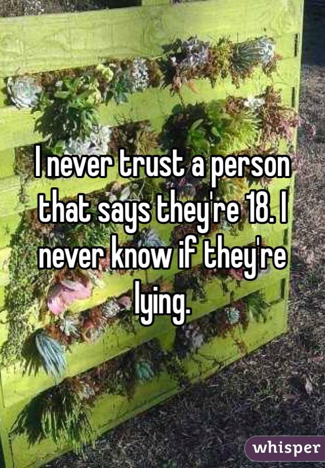 I never trust a person that says they're 18. I never know if they're lying.