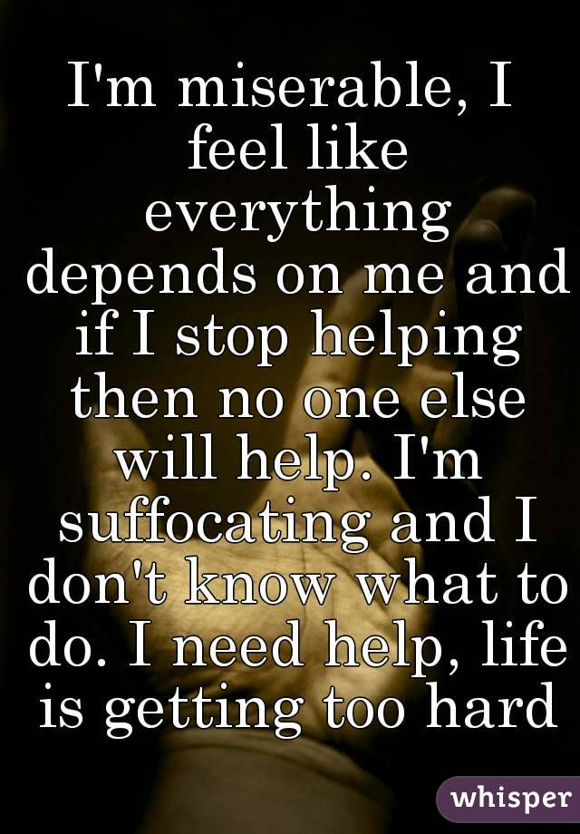 I'm miserable, I feel like everything depends on me and if I stop helping then no one else will help. I'm suffocating and I don't know what to do. I need help, life is getting too hard