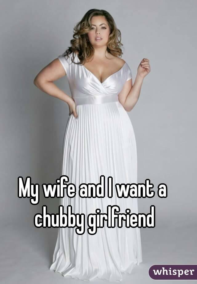 My wife and I want a chubby girlfriend