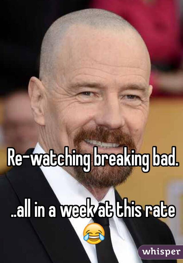 Re-watching breaking bad.  ..all in a week at this rate 😂