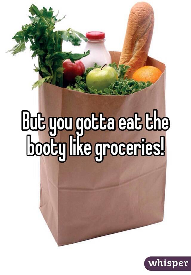 But you gotta eat the booty like groceries!