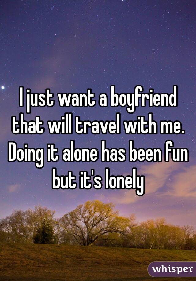 I just want a boyfriend that will travel with me. Doing it alone has been fun but it's lonely