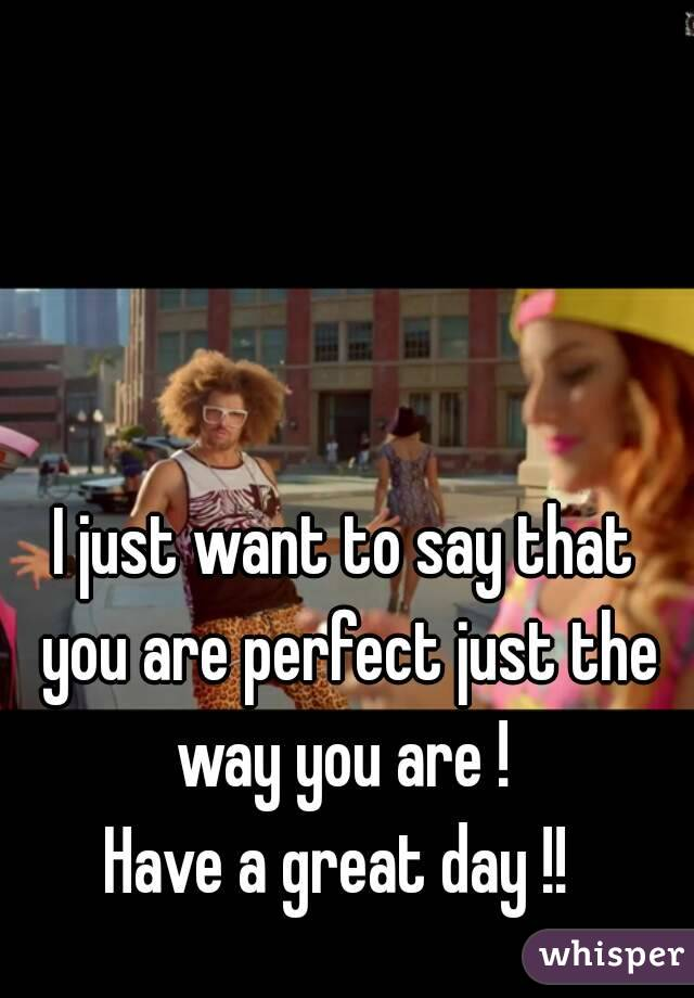 I just want to say that you are perfect just the way you are !  Have a great day !!