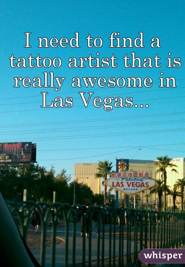 I need to find a tattoo artist that is really awesome in Las Vegas...