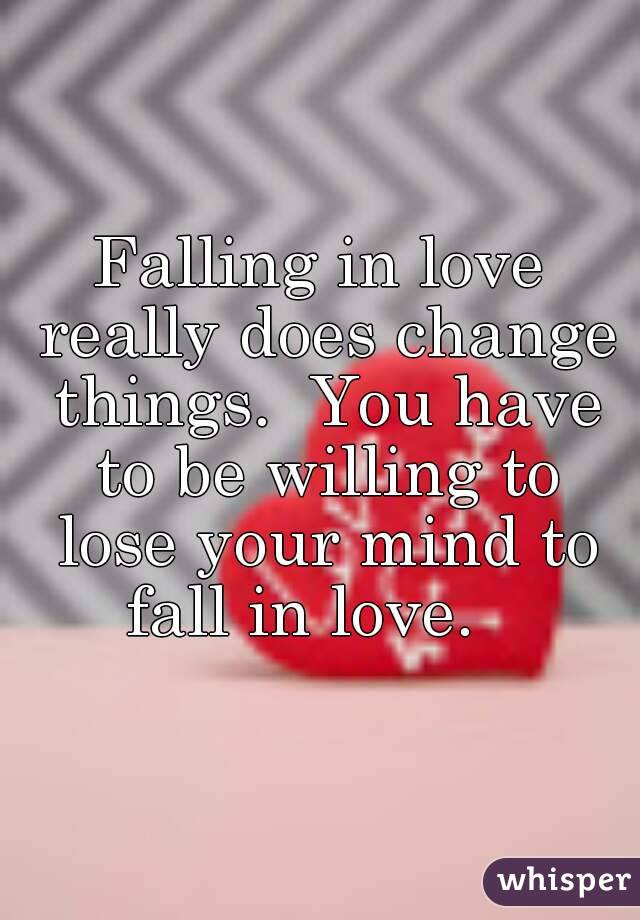 Falling in love really does change things.  You have to be willing to lose your mind to fall in love.
