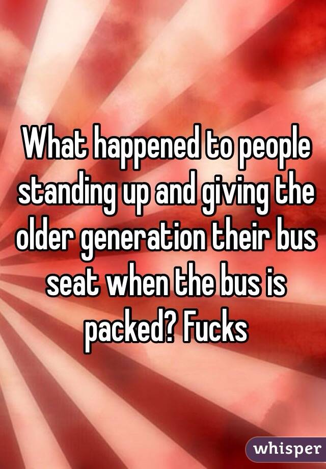 What happened to people standing up and giving the older generation their bus seat when the bus is packed? Fucks