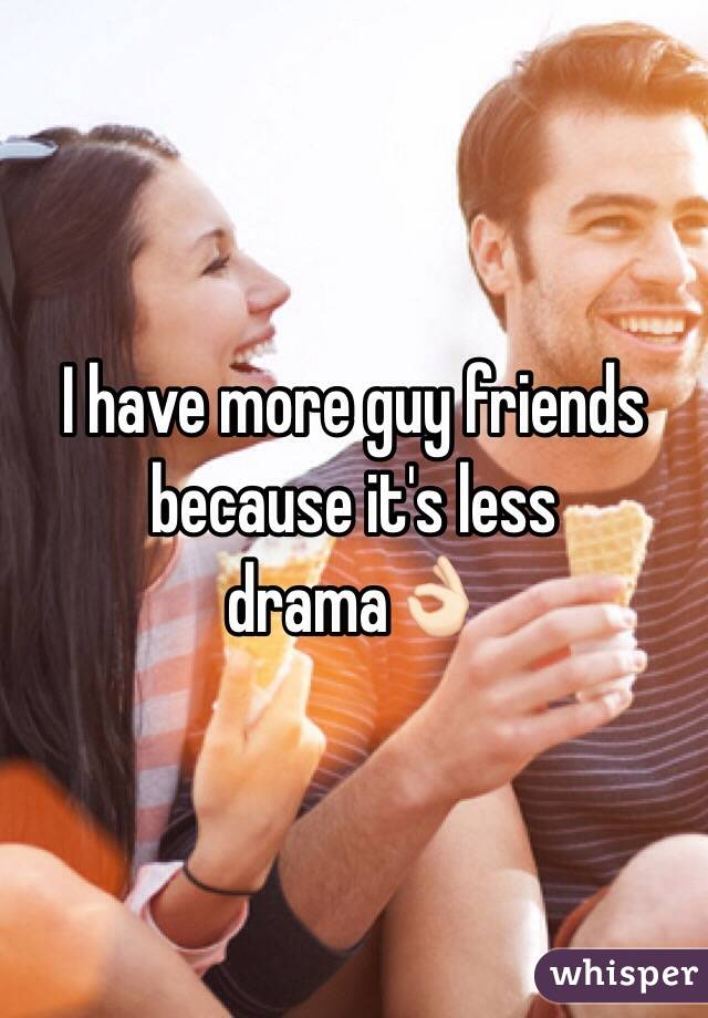 I have more guy friends because it's less drama👌🏻