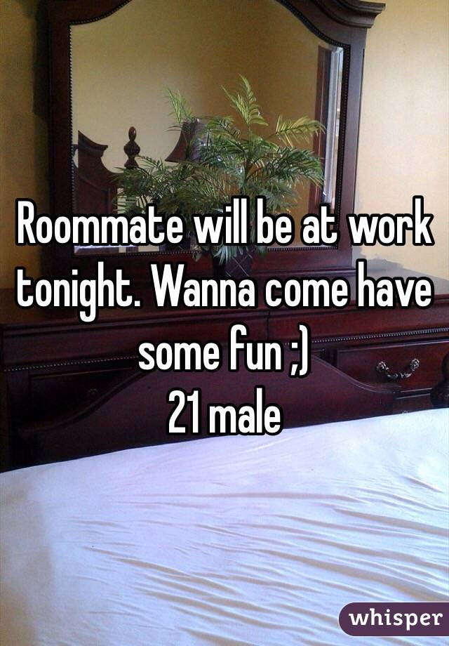 Roommate will be at work tonight. Wanna come have some fun ;) 21 male