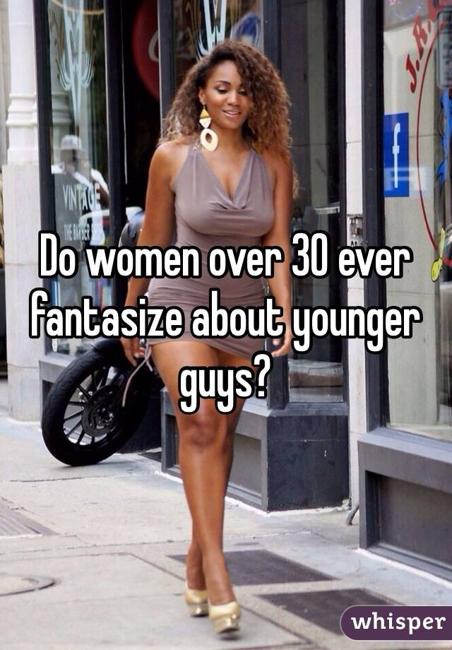 Do women over 30 ever fantasize about younger guys?