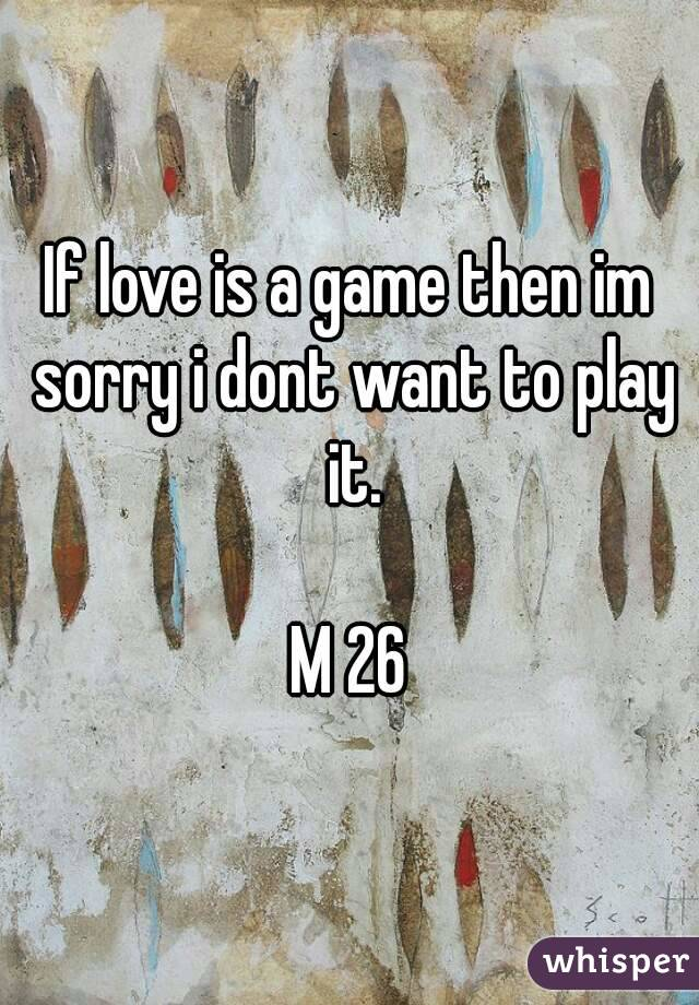 If love is a game then im sorry i dont want to play it.  M 26