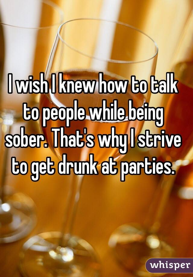 I wish I knew how to talk to people while being sober. That's why I strive to get drunk at parties.