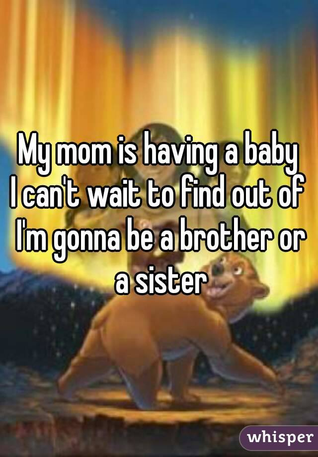 My mom is having a baby I can't wait to find out of I'm gonna be a brother or a sister