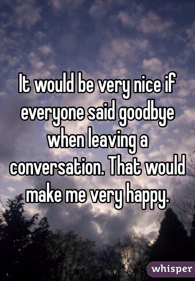 It would be very nice if everyone said goodbye when leaving a conversation. That would make me very happy.