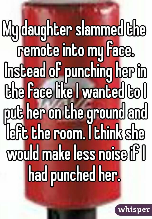 My daughter slammed the remote into my face. Instead of punching her in the face like I wanted to I put her on the ground and left the room. I think she would make less noise if I had punched her.