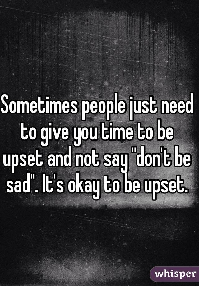 "Sometimes people just need to give you time to be upset and not say ""don't be sad"". It's okay to be upset."