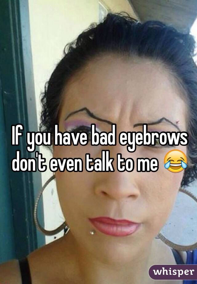 If you have bad eyebrows don't even talk to me 😂