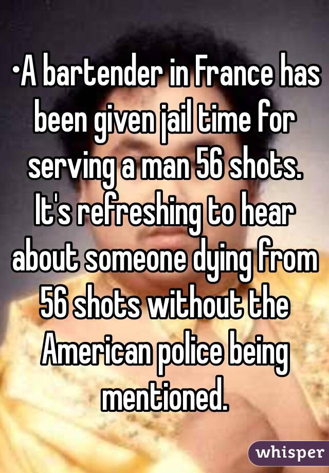 •A bartender in France has been given jail time for serving a man 56 shots. It's refreshing to hear about someone dying from 56 shots without the American police being mentioned.