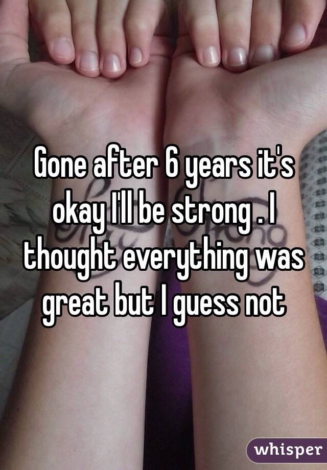 Gone after 6 years it's okay I'll be strong . I thought everything was great but I guess not