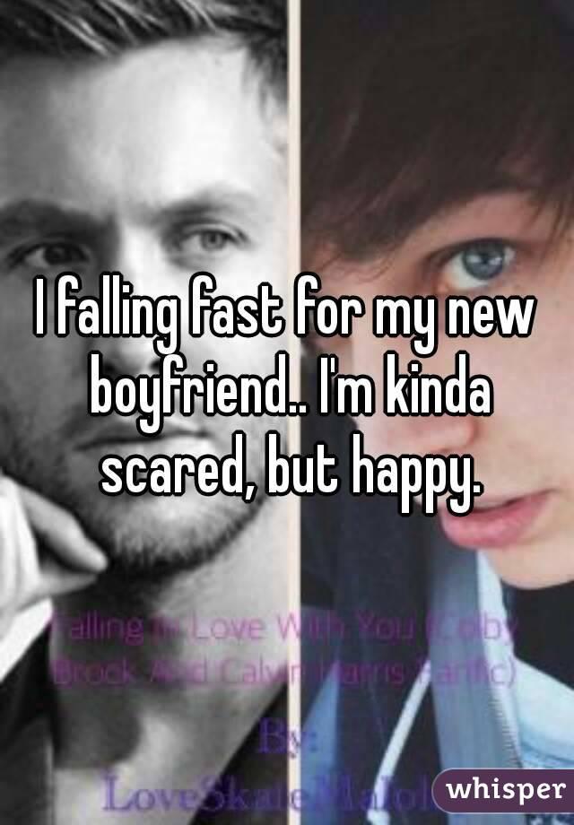 I falling fast for my new boyfriend.. I'm kinda scared, but happy.