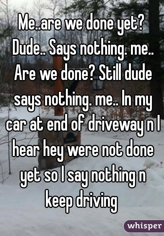 Me..are we done yet? Dude.. Says nothing. me.. Are we done? Still dude says nothing. me.. In my car at end of driveway n I hear hey were not done yet so I say nothing n keep driving