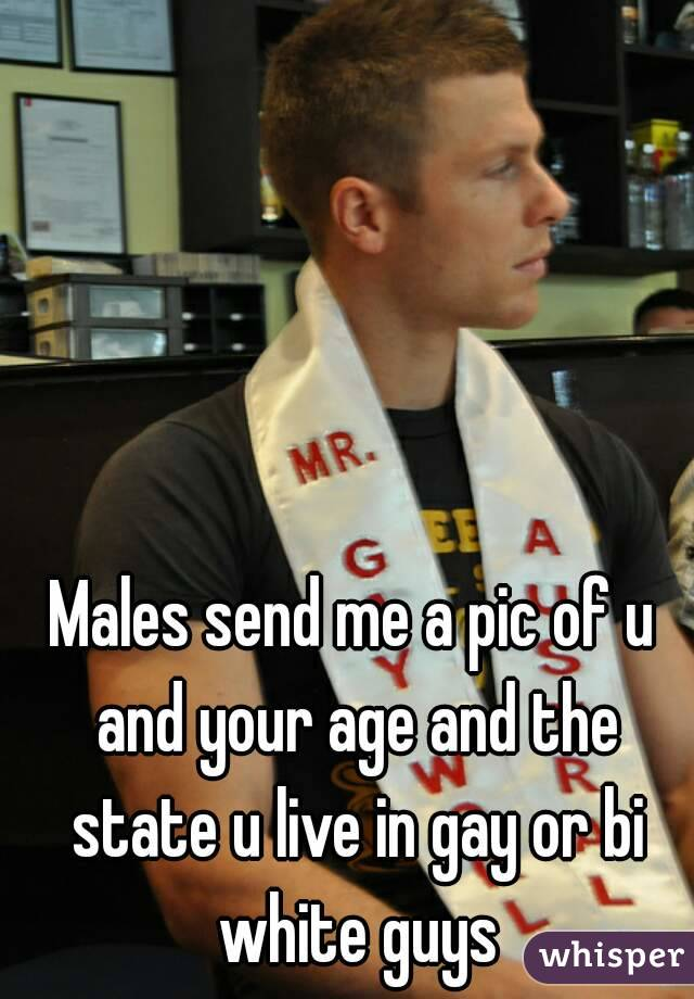 Males send me a pic of u and your age and the state u live in gay or bi white guys