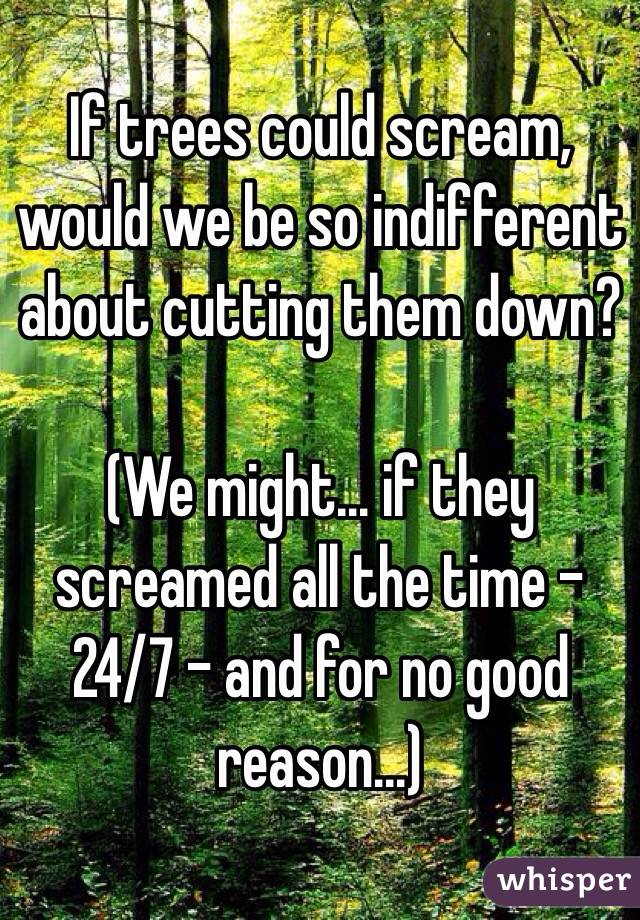 If trees could scream, would we be so indifferent about cutting them down?  (We might... if they screamed all the time - 24/7 - and for no good reason...)