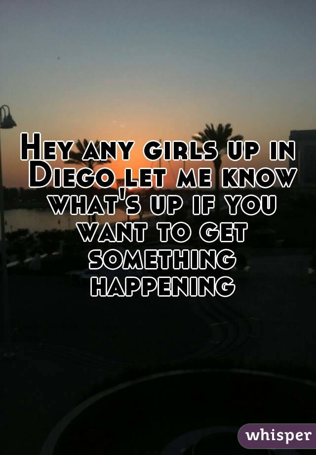 Hey any girls up in Diego let me know what's up if you want to get something happening
