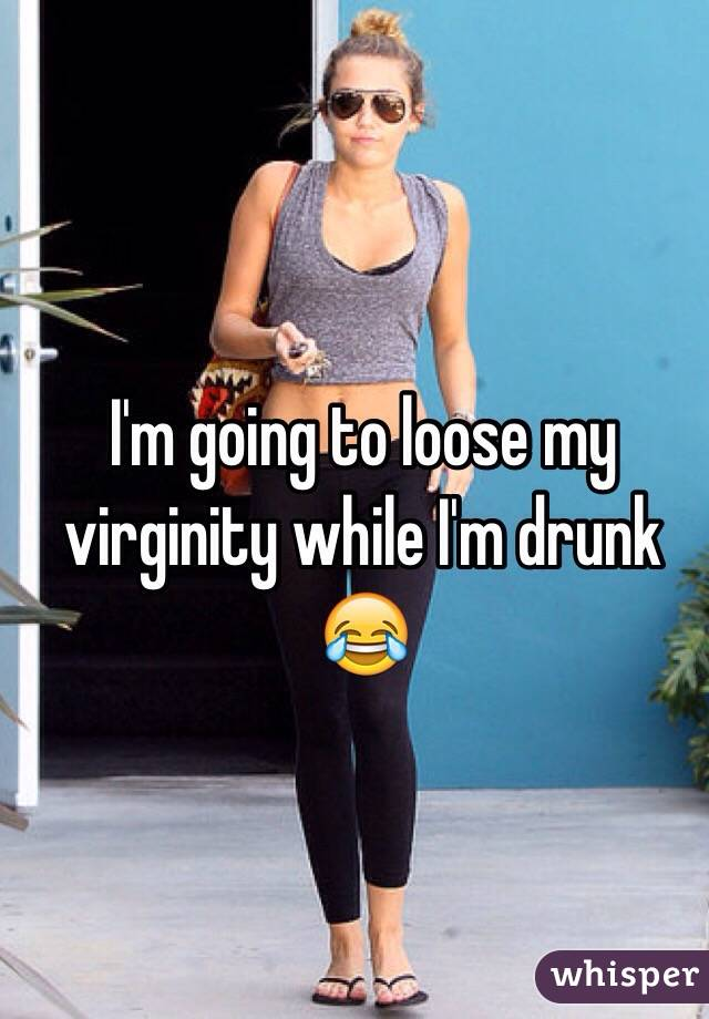 I'm going to loose my virginity while I'm drunk 😂