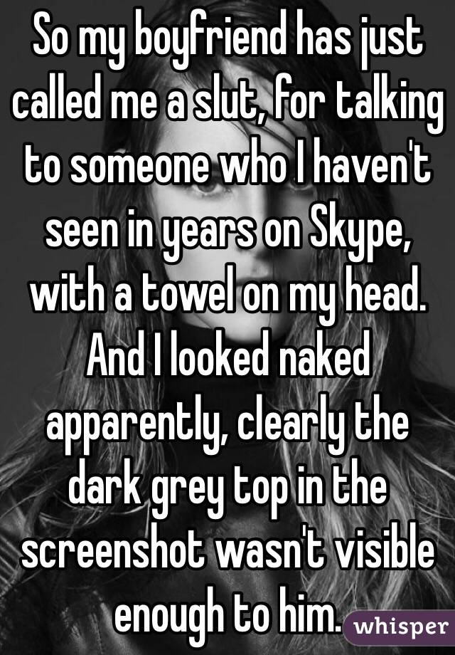 So my boyfriend has just called me a slut, for talking to someone who I haven't seen in years on Skype, with a towel on my head. And I looked naked apparently, clearly the dark grey top in the screenshot wasn't visible enough to him.
