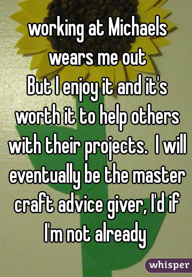 working at Michaels wears me out  But I enjoy it and it's worth it to help others with their projects.  I will eventually be the master craft advice giver, I'd if I'm not already