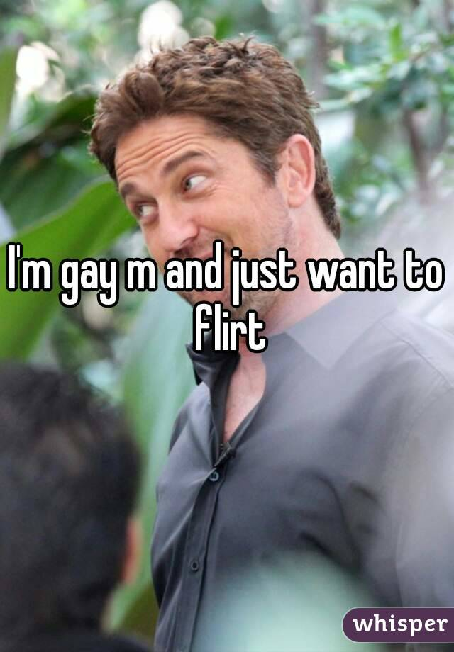 I'm gay m and just want to flirt