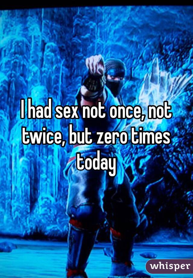 I had sex not once, not twice, but zero times today