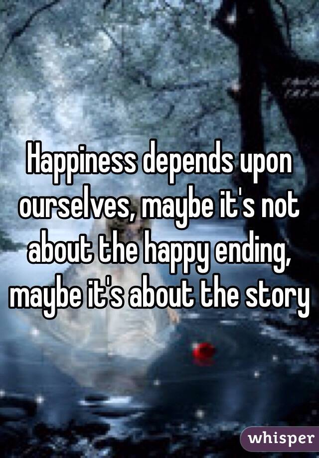 Happiness depends upon ourselves, maybe it's not about the happy ending, maybe it's about the story