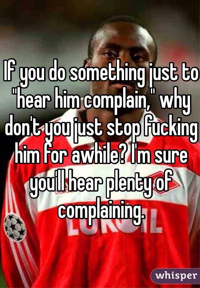 "If you do something just to ""hear him complain,"" why don't you just stop fucking him for awhile? I'm sure you'll hear plenty of complaining."