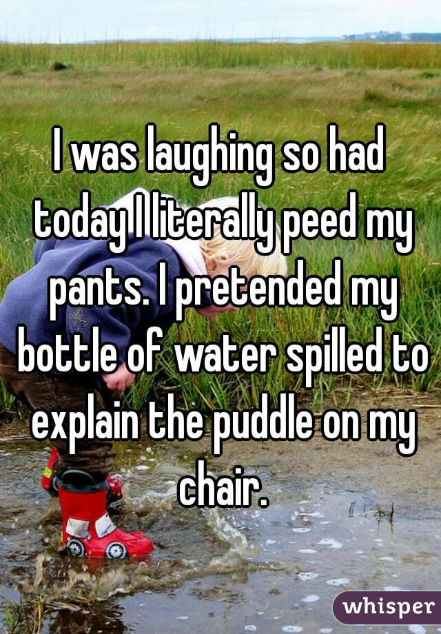 I was laughing so had today I literally peed my pants. I pretended my bottle of water spilled to explain the puddle on my chair.