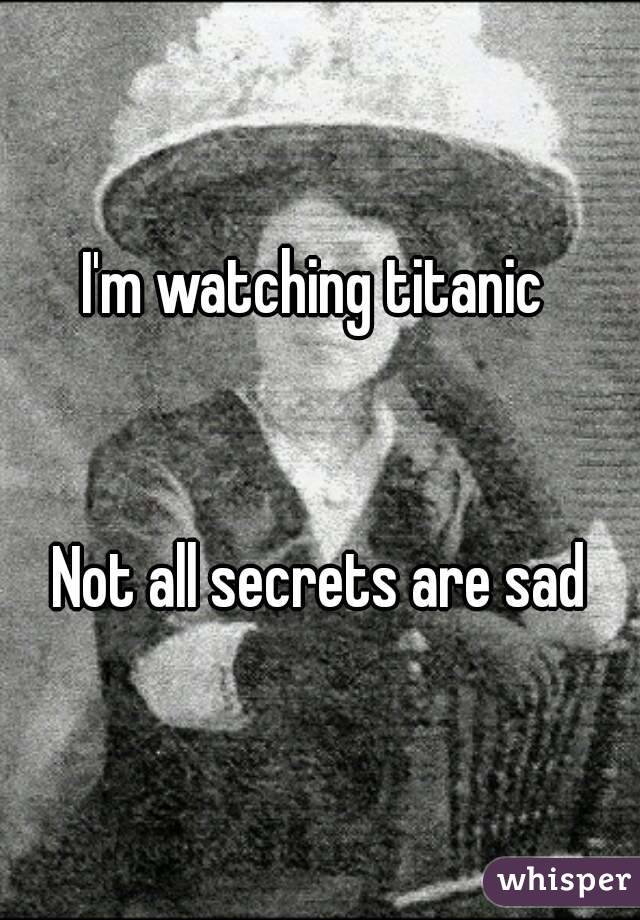 I'm watching titanic    Not all secrets are sad